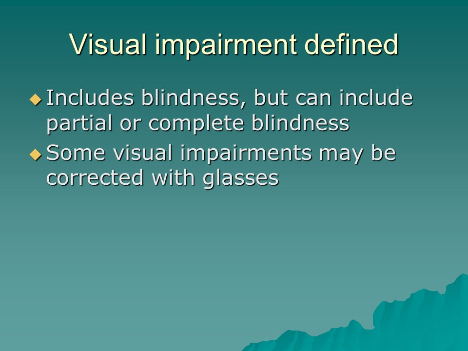 Visual impairment defined  Includes blindness, but can include partial or complete blindness  Some visual impairments may be corrected with glasses
