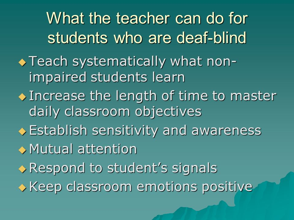 What the teacher can do for students who are deaf-blind  Teach systematically what non- impaired students learn  Increase the length of time to master daily classroom objectives  Establish sensitivity and awareness  Mutual attention  Respond to student's signals  Keep classroom emotions positive