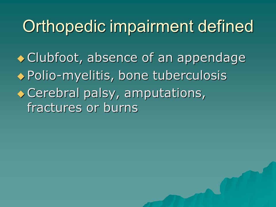 Orthopedic impairment defined  Clubfoot, absence of an appendage  Polio-myelitis, bone tuberculosis  Cerebral palsy, amputations, fractures or burns