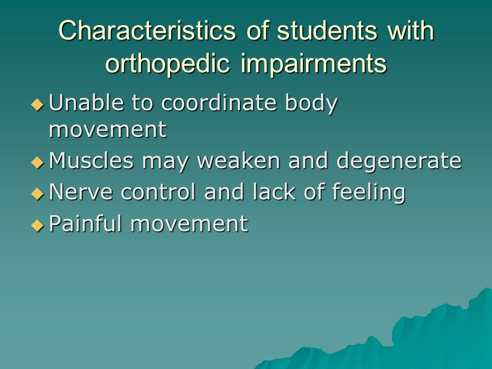 Characteristics of students with orthopedic impairments  Unable to coordinate body movement  Muscles may weaken and degenerate  Nerve control and lack of feeling  Painful movement
