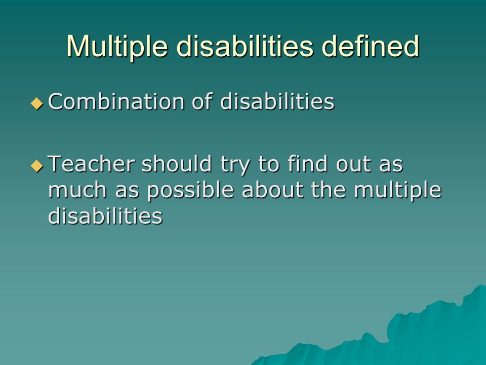 Multiple disabilities defined  Combination of disabilities  Teacher should try to find out as much as possible about the multiple disabilities