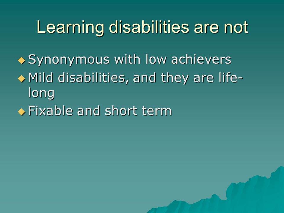 Learning disabilities are not  Synonymous with low achievers  Mild disabilities, and they are life- long  Fixable and short term
