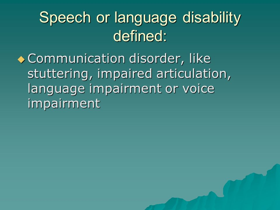 Speech or language disability defined:  Communication disorder, like stuttering, impaired articulation, language impairment or voice impairment