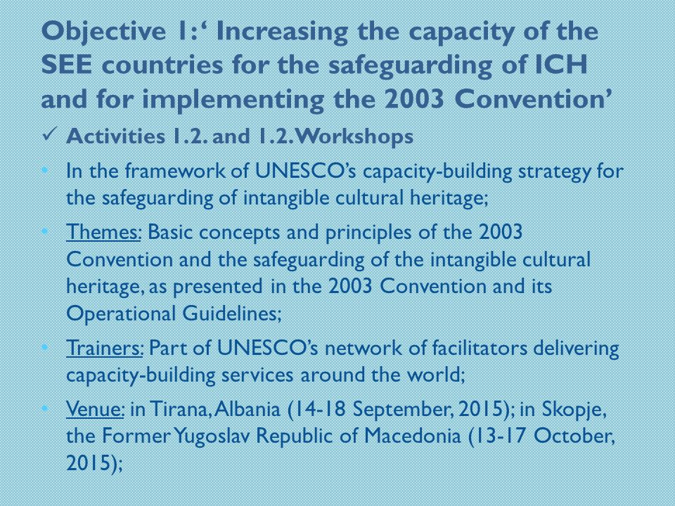 Objective 1: ' Increasing the capacity of the SEE countries for the safeguarding of ICH and for implementing the 2003 Convention' Activities 1.2.