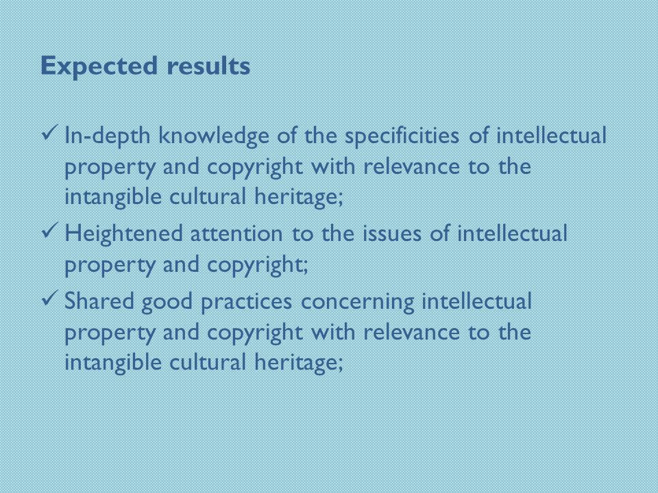 Expected results In-depth knowledge of the specificities of intellectual property and copyright with relevance to the intangible cultural heritage; Heightened attention to the issues of intellectual property and copyright; Shared good practices concerning intellectual property and copyright with relevance to the intangible cultural heritage;