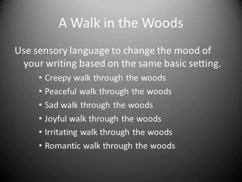 A Walk in the Woods Use sensory language to change the mood of your writing based on the same basic setting.