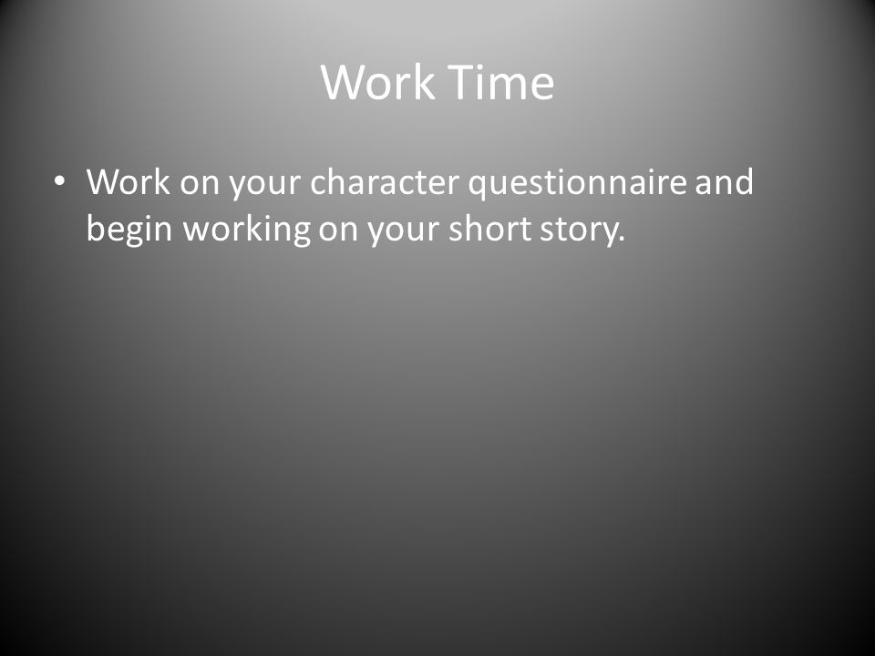 Work Time Work on your character questionnaire and begin working on your short story.