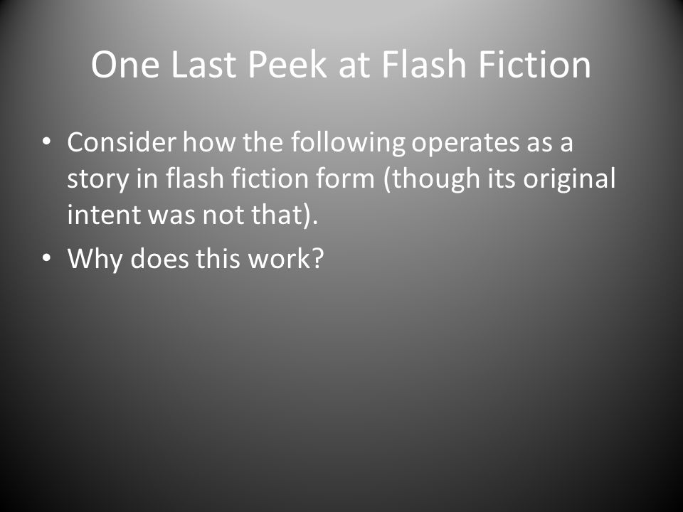 One Last Peek at Flash Fiction Consider how the following operates as a story in flash fiction form (though its original intent was not that).
