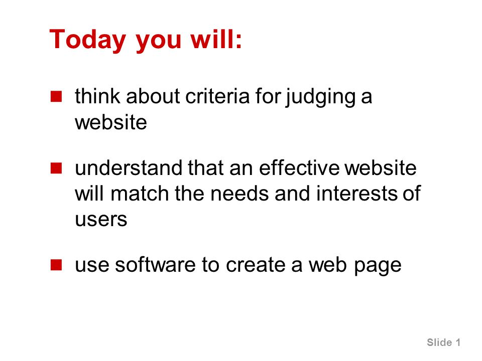 Slide 1 Today you will: think about criteria for judging a website understand that an effective website will match the needs and interests of users use software to create a web page