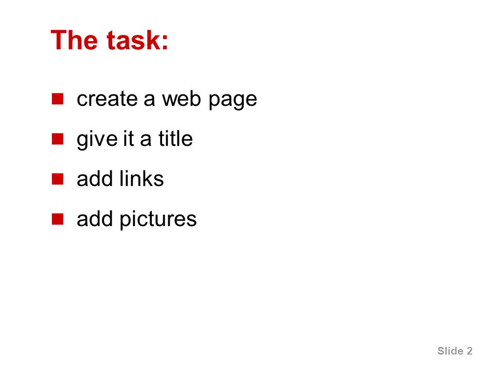 Slide 2 The task: create a web page give it a title add links add pictures