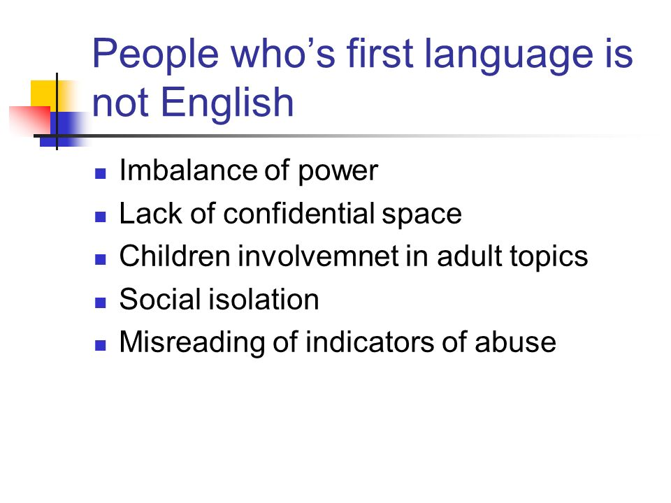 People who's first language is not English Imbalance of power Lack of confidential space Children involvemnet in adult topics Social isolation Misreading of indicators of abuse