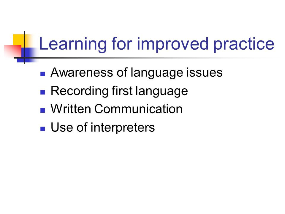 Learning for improved practice Awareness of language issues Recording first language Written Communication Use of interpreters