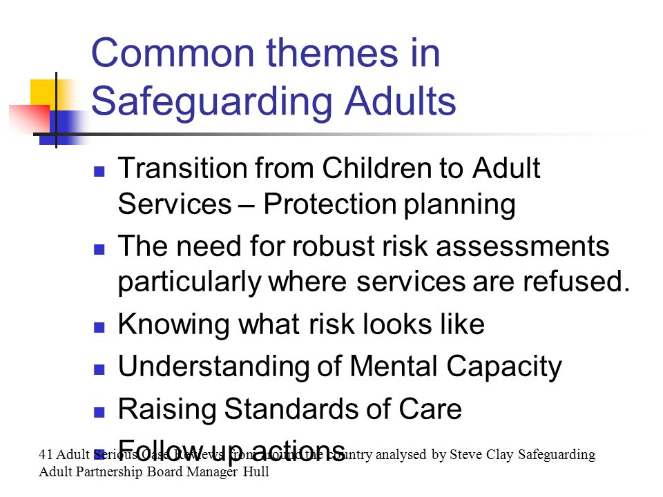 Common themes in Safeguarding Adults Transition from Children to Adult Services – Protection planning The need for robust risk assessments particularly where services are refused.