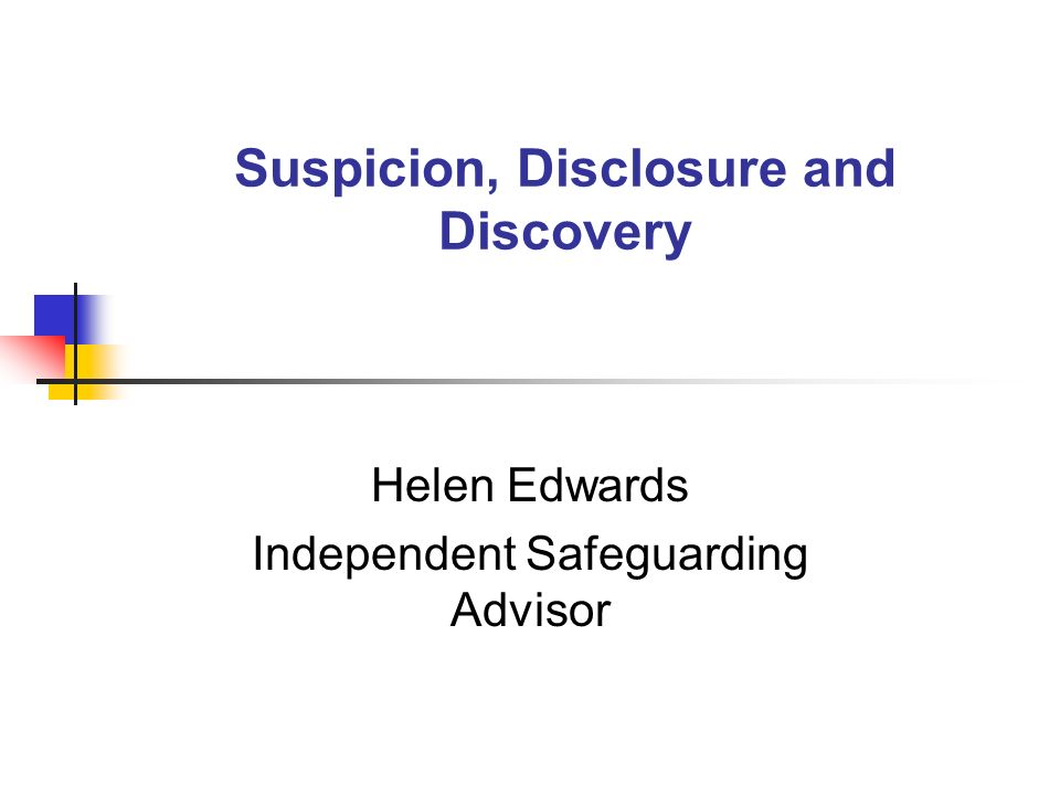 Suspicion, Disclosure and Discovery Helen Edwards Independent Safeguarding Advisor