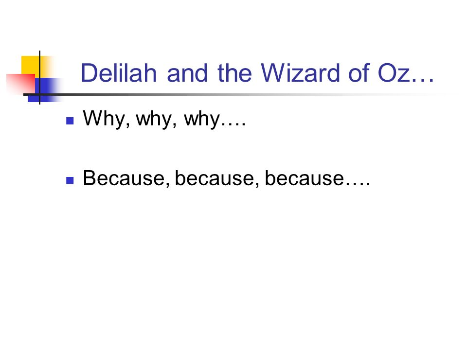 Delilah and the Wizard of Oz… Why, why, why…. Because, because, because….