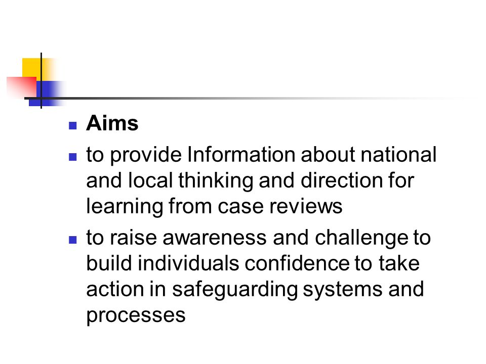 Aims to provide Information about national and local thinking and direction for learning from case reviews to raise awareness and challenge to build individuals confidence to take action in safeguarding systems and processes