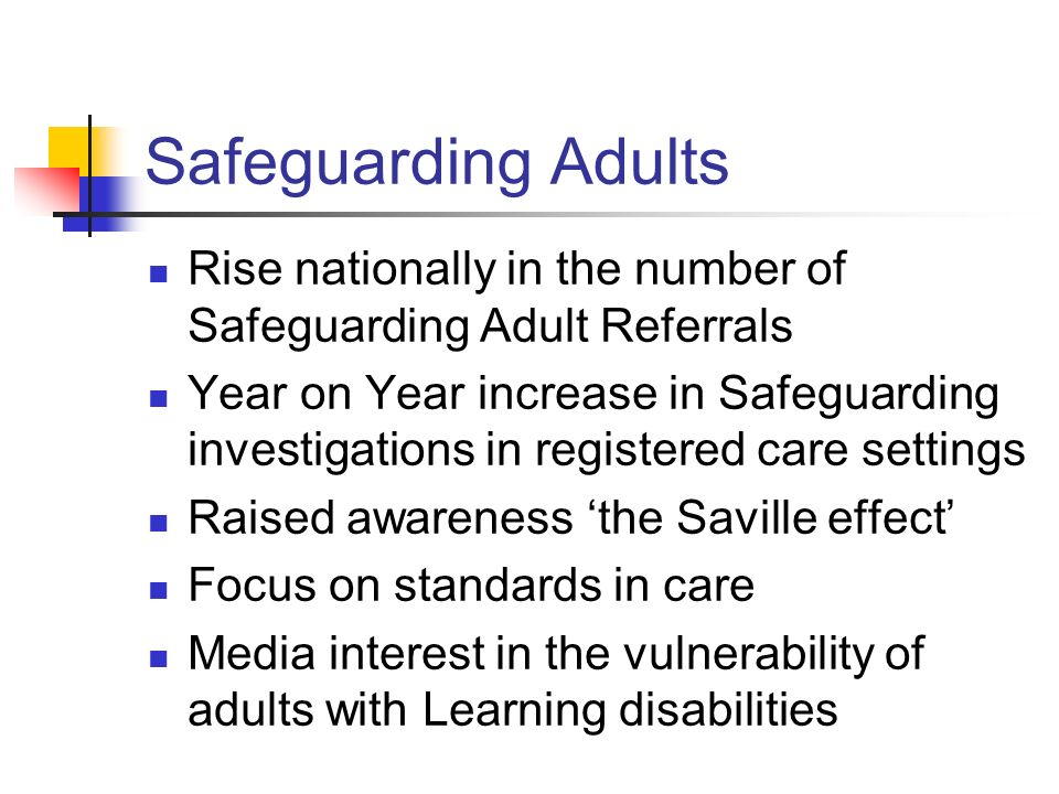 Safeguarding Adults Rise nationally in the number of Safeguarding Adult Referrals Year on Year increase in Safeguarding investigations in registered care settings Raised awareness 'the Saville effect' Focus on standards in care Media interest in the vulnerability of adults with Learning disabilities