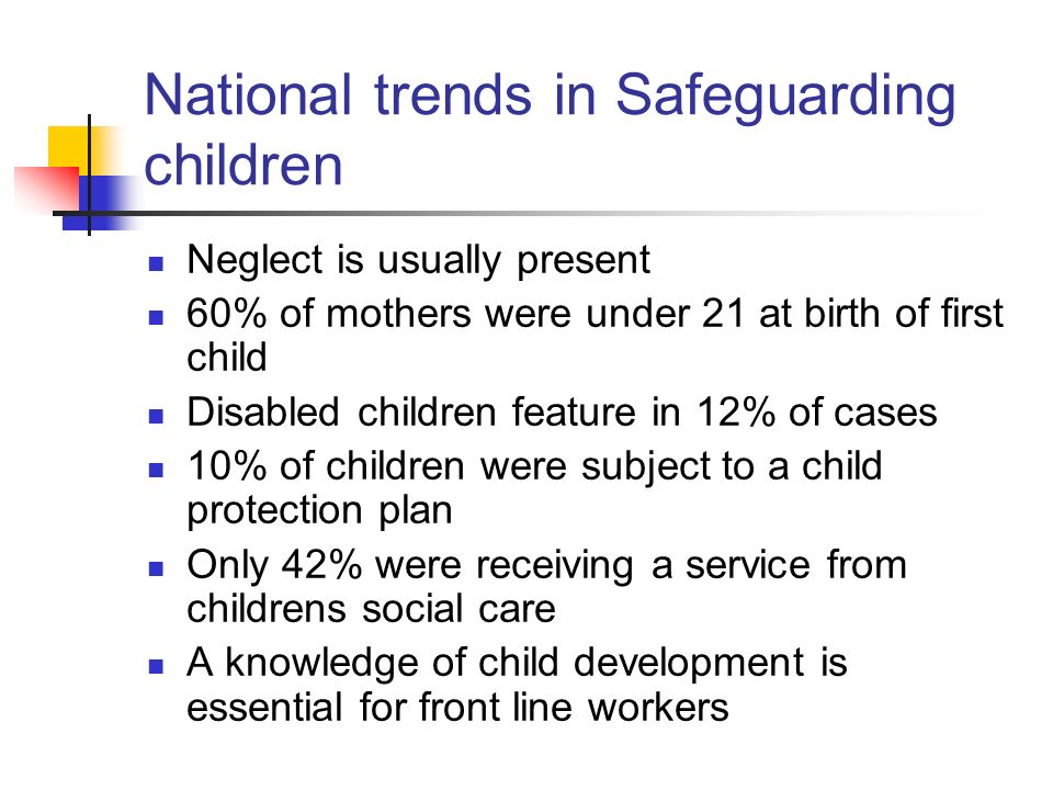 National trends in Safeguarding children Neglect is usually present 60% of mothers were under 21 at birth of first child Disabled children feature in 12% of cases 10% of children were subject to a child protection plan Only 42% were receiving a service from childrens social care A knowledge of child development is essential for front line workers