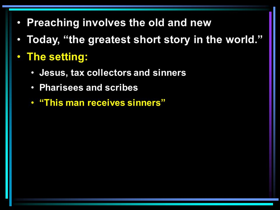 Preaching involves the old and new Today, the greatest short story in the world. The setting: Jesus, tax collectors and sinners Pharisees and scribes This man receives sinners