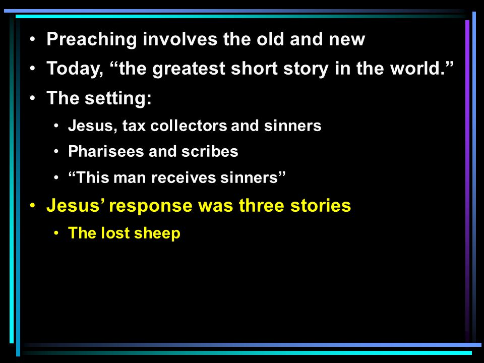 Preaching involves the old and new Today, the greatest short story in the world. The setting: Jesus, tax collectors and sinners Pharisees and scribes This man receives sinners Jesus' response was three stories The lost sheep