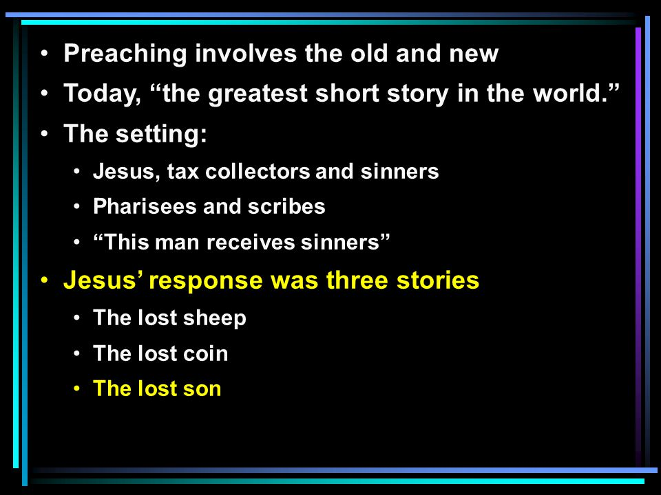 Preaching involves the old and new Today, the greatest short story in the world. The setting: Jesus, tax collectors and sinners Pharisees and scribes This man receives sinners Jesus' response was three stories The lost sheep The lost coin The lost son