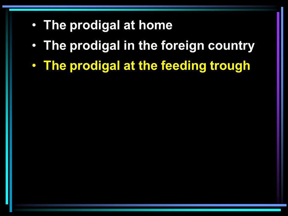 The prodigal at home The prodigal in the foreign country The prodigal at the feeding trough