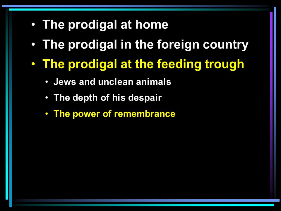 The prodigal at home The prodigal in the foreign country The prodigal at the feeding trough Jews and unclean animals The depth of his despair The power of remembrance