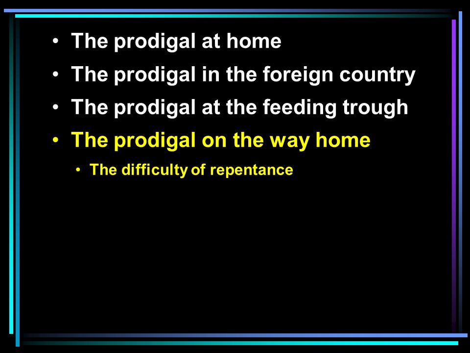The prodigal at home The prodigal in the foreign country The prodigal at the feeding trough The prodigal on the way home The difficulty of repentance