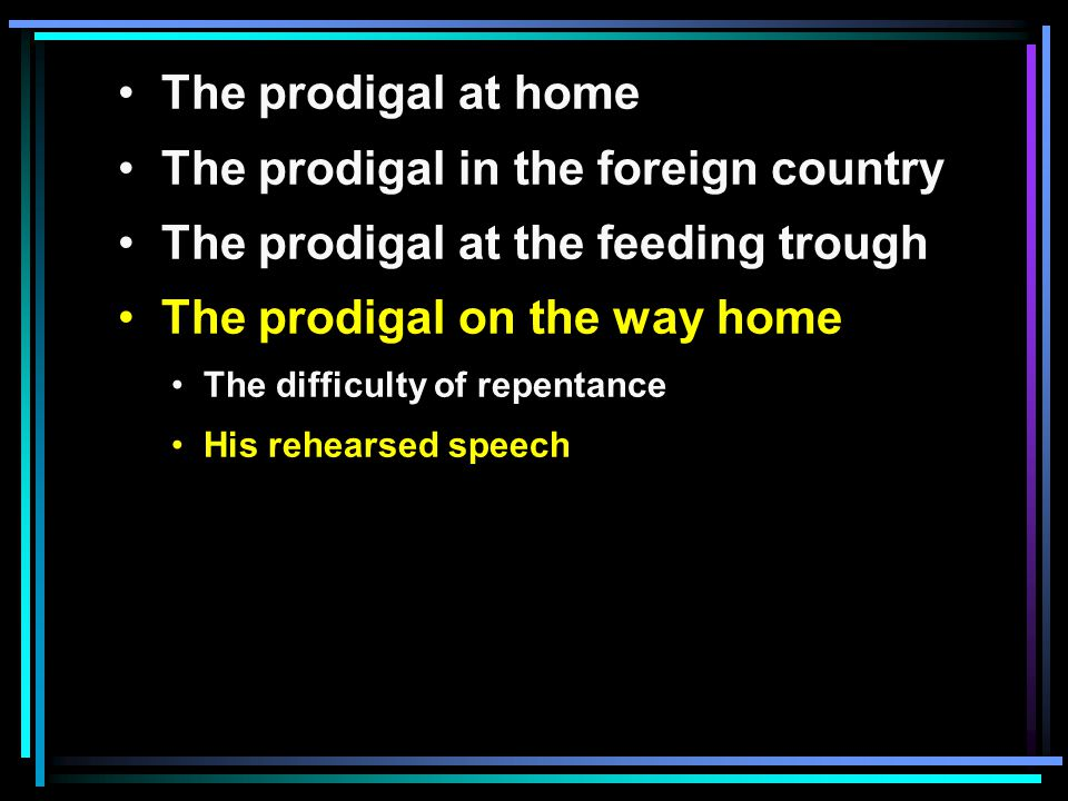 The prodigal at home The prodigal in the foreign country The prodigal at the feeding trough The prodigal on the way home The difficulty of repentance His rehearsed speech