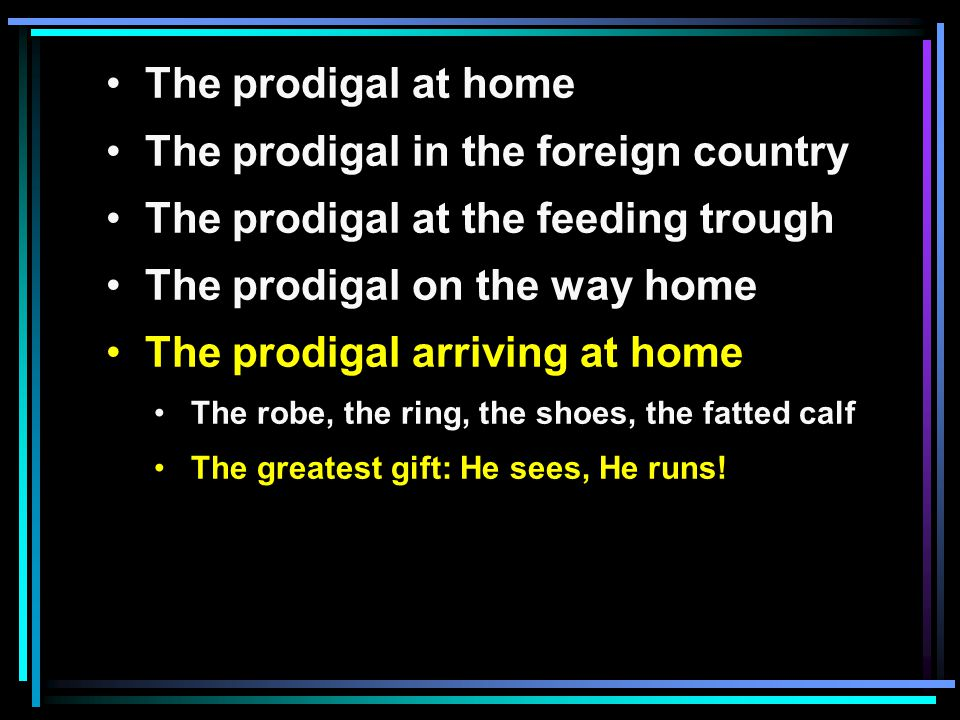 The prodigal at home The prodigal in the foreign country The prodigal at the feeding trough The prodigal on the way home The prodigal arriving at home The robe, the ring, the shoes, the fatted calf The greatest gift: He sees, He runs!