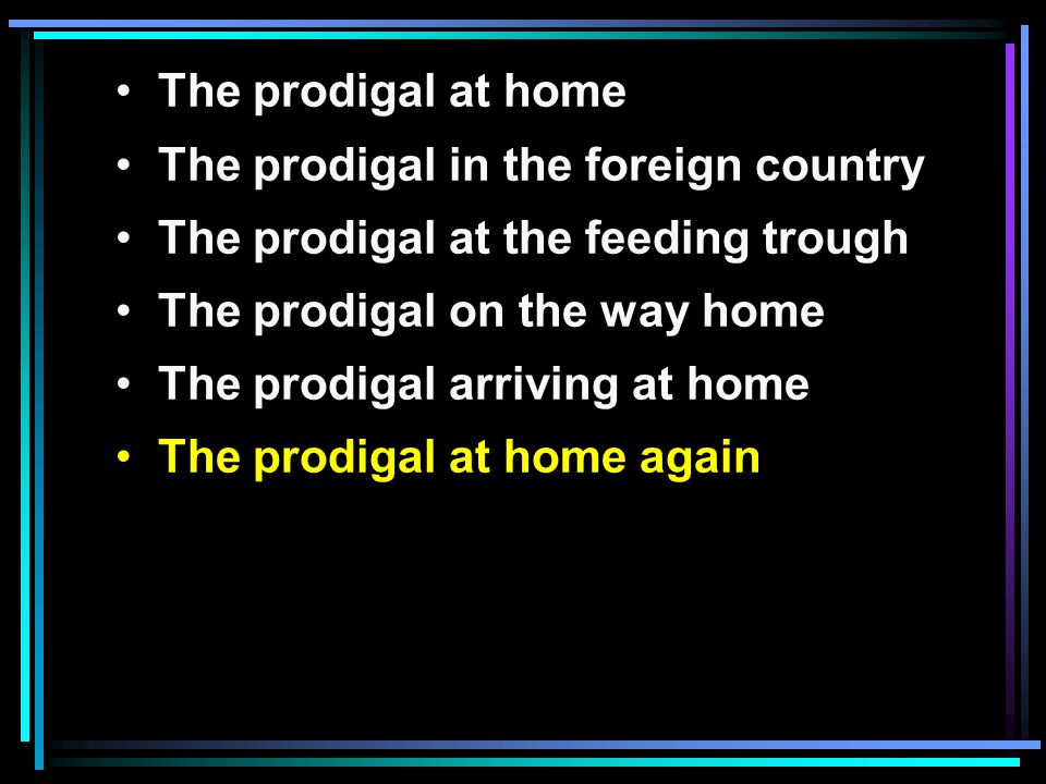 The prodigal at home The prodigal in the foreign country The prodigal at the feeding trough The prodigal on the way home The prodigal arriving at home The prodigal at home again