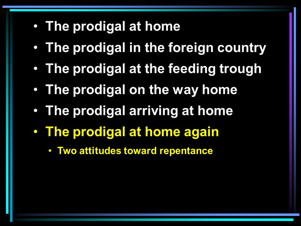 The prodigal at home The prodigal in the foreign country The prodigal at the feeding trough The prodigal on the way home The prodigal arriving at home The prodigal at home again Two attitudes toward repentance