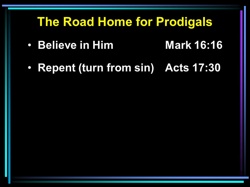 The Road Home for Prodigals Believe in HimMark 16:16 Repent (turn from sin)Acts 17:30