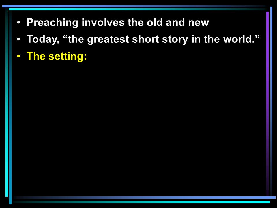 Preaching involves the old and new Today, the greatest short story in the world. The setting:
