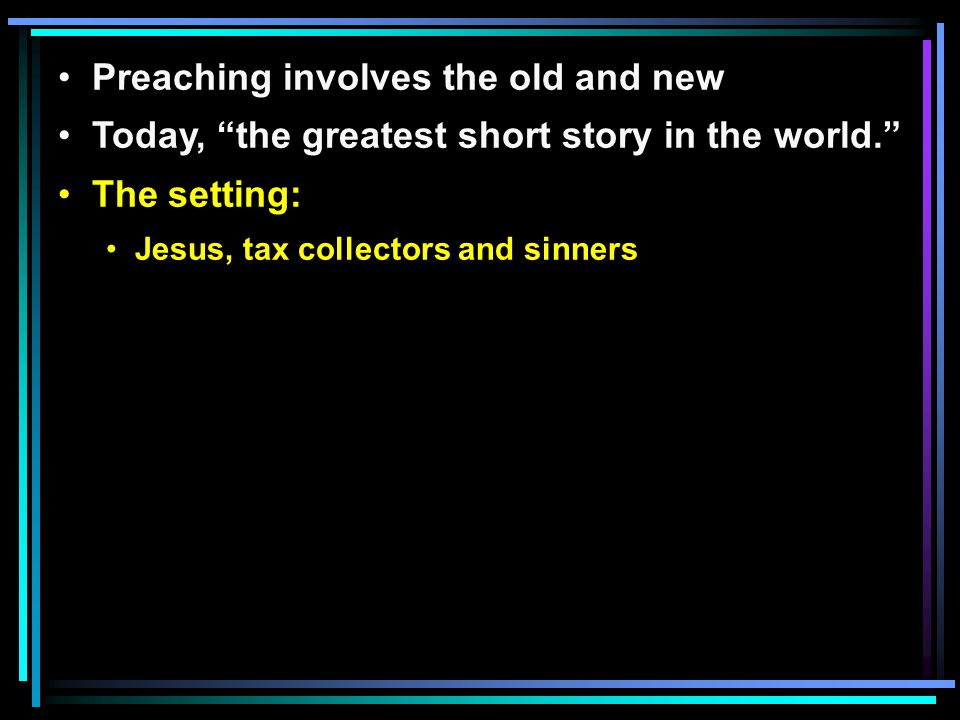 Preaching involves the old and new Today, the greatest short story in the world. The setting: Jesus, tax collectors and sinners
