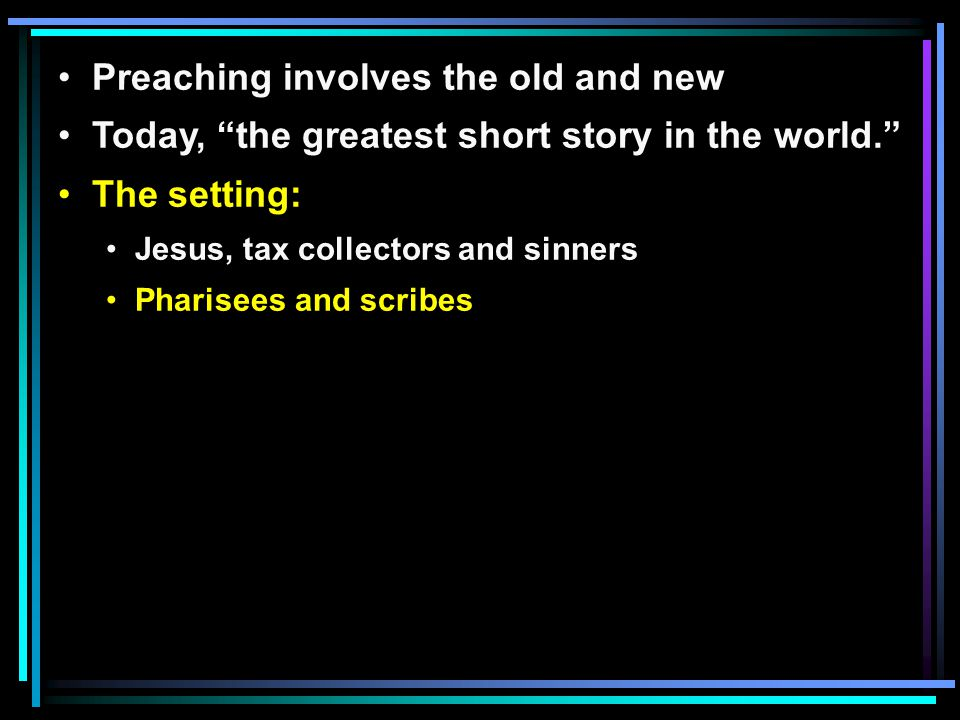 Preaching involves the old and new Today, the greatest short story in the world. The setting: Jesus, tax collectors and sinners Pharisees and scribes