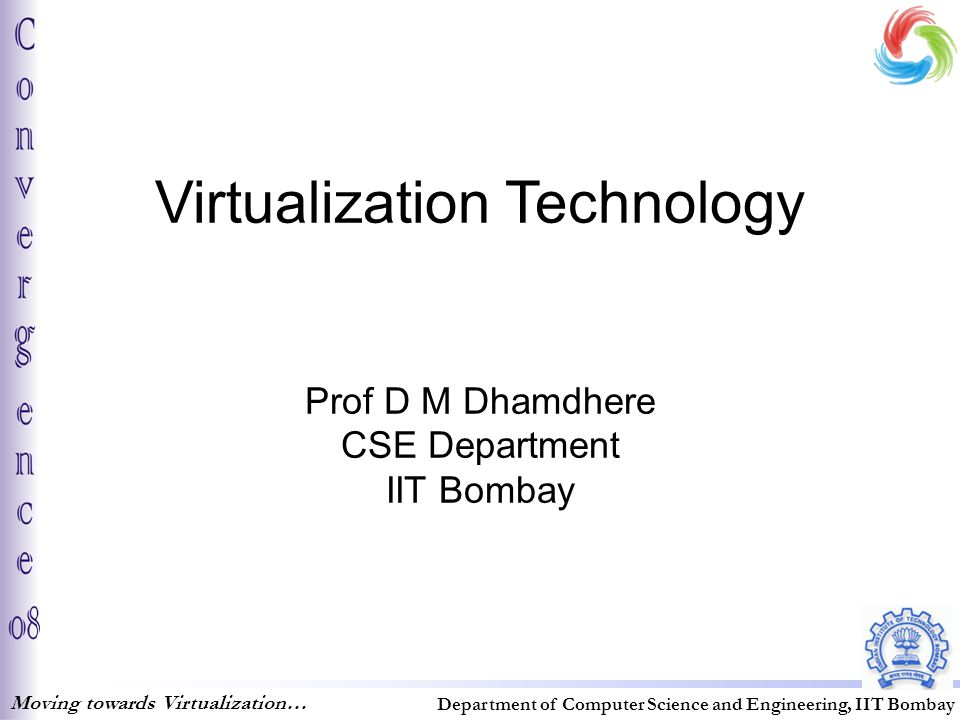 Virtualization Technology Prof D M Dhamdhere CSE Department IIT Bombay Moving towards Virtualization… Department of Computer Science and Engineering, IIT Bombay