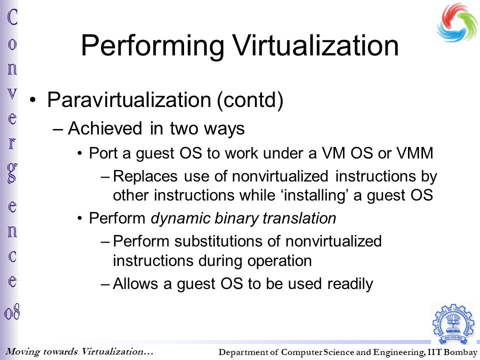 Performing Virtualization Paravirtualization (contd) –Achieved in two ways Port a guest OS to work under a VM OS or VMM –Replaces use of nonvirtualized instructions by other instructions while 'installing' a guest OS Perform dynamic binary translation –Perform substitutions of nonvirtualized instructions during operation –Allows a guest OS to be used readily Moving towards Virtualization… Department of Computer Science and Engineering, IIT Bombay