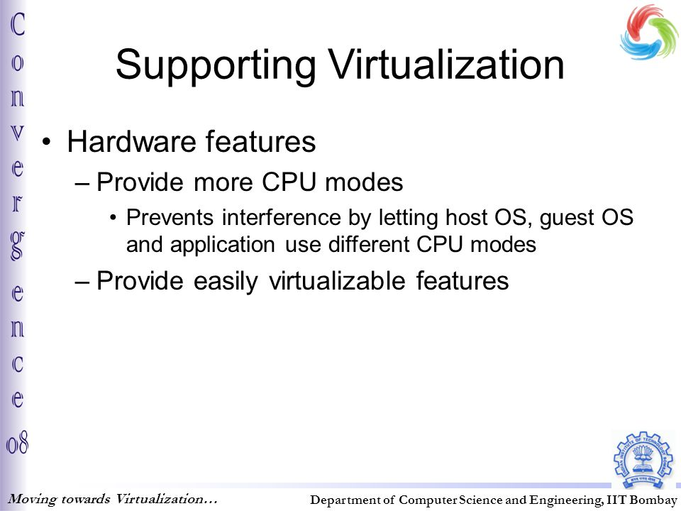 Supporting Virtualization Hardware features –Provide more CPU modes Prevents interference by letting host OS, guest OS and application use different CPU modes –Provide easily virtualizable features Moving towards Virtualization… Department of Computer Science and Engineering, IIT Bombay
