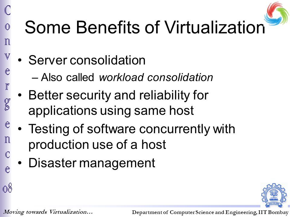 Some Benefits of Virtualization Server consolidation –Also called workload consolidation Better security and reliability for applications using same host Testing of software concurrently with production use of a host Disaster management Moving towards Virtualization… Department of Computer Science and Engineering, IIT Bombay