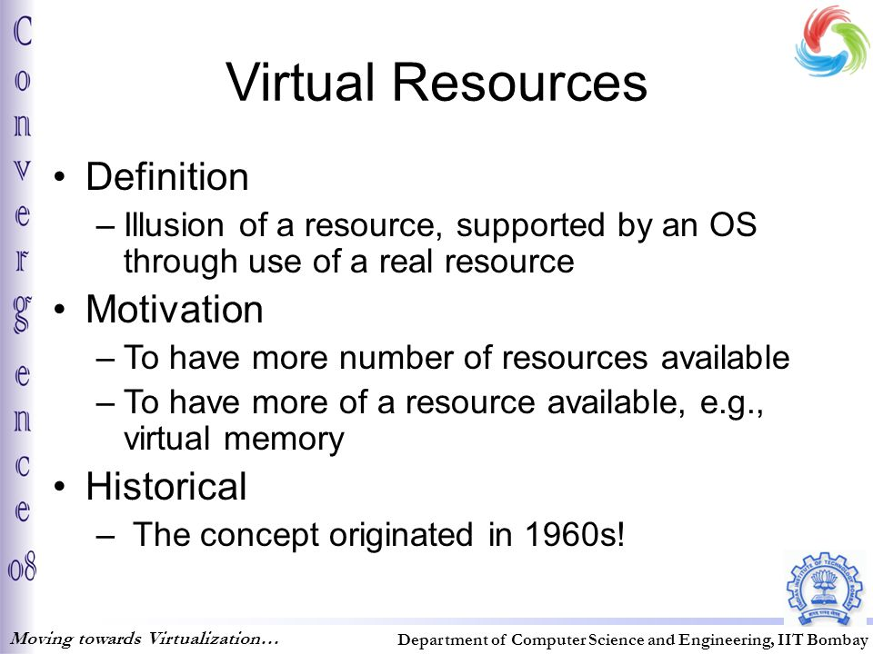 Virtual Resources Moving towards Virtualization… Department of Computer Science and Engineering, IIT Bombay Definition –Illusion of a resource, supported by an OS through use of a real resource Motivation –To have more number of resources available –To have more of a resource available, e.g., virtual memory Historical – The concept originated in 1960s!