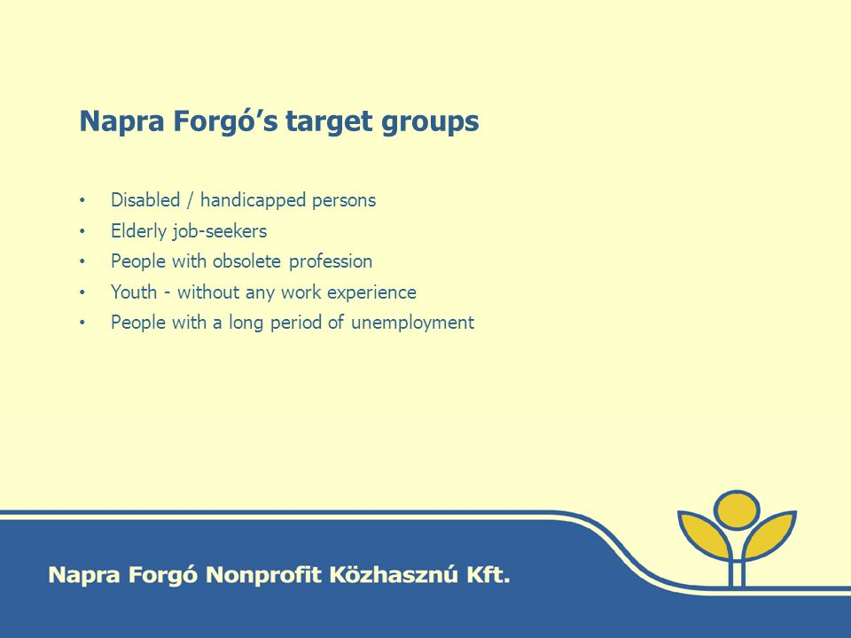Napra Forgó's target groups Disabled / handicapped persons Elderly job-seekers People with obsolete profession Youth - without any work experience People with a long period of unemployment