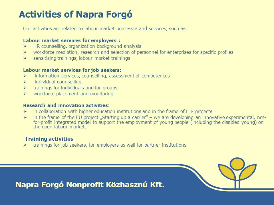 "Activities of Napra Forgó Our activities are related to labour market processes and services, such as: Labour market services for employers :  HR counselling, organization background analysis  workforce mediation, research and selection of personnel for enterprises for specific profiles  sensitizing trainings, labour market trainings Labour market services for job-seekers:  information services, counselling, assessment of competences  individual counselling,  trainings for individuals and for groups  workforce placement and monitoring Research and innovation activities:  in collaboration with higher education institutions and in the frame of LLP projects  in the frame of the EU project ""Starting up a carrier – we are developing an innovative experimental, not- for-profit integrated model to support the employment of young people (including the disabled young) on the open labour market."
