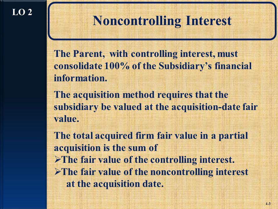 Noncontrolling Interest 4-3 The Parent, with controlling interest, must consolidate 100% of the Subsidiary's financial information.