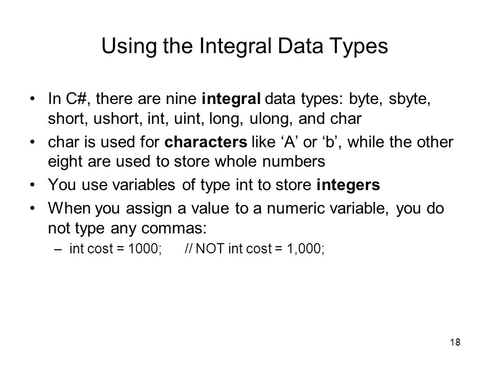 18 Using the Integral Data Types In C#, there are nine integral data types: byte, sbyte, short, ushort, int, uint, long, ulong, and char char is used for characters like 'A' or 'b', while the other eight are used to store whole numbers You use variables of type int to store integers When you assign a value to a numeric variable, you do not type any commas: –int cost = 1000; // NOT int cost = 1,000;