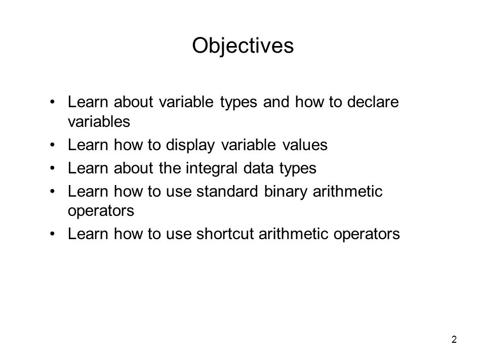 2 Objectives Learn about variable types and how to declare variables Learn how to display variable values Learn about the integral data types Learn how to use standard binary arithmetic operators Learn how to use shortcut arithmetic operators