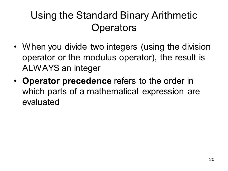 20 Using the Standard Binary Arithmetic Operators When you divide two integers (using the division operator or the modulus operator), the result is ALWAYS an integer Operator precedence refers to the order in which parts of a mathematical expression are evaluated