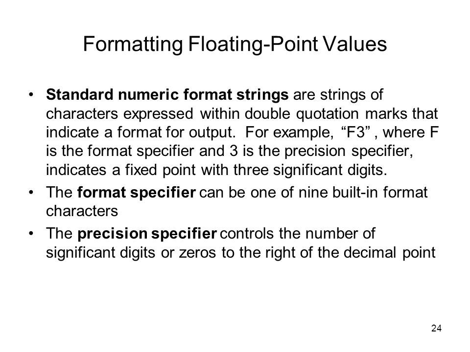 24 Formatting Floating-Point Values Standard numeric format strings are strings of characters expressed within double quotation marks that indicate a format for output.
