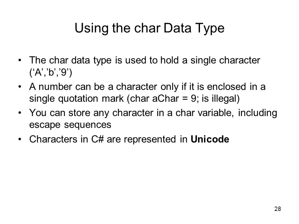 28 Using the char Data Type The char data type is used to hold a single character ('A','b','9') A number can be a character only if it is enclosed in a single quotation mark (char aChar = 9; is illegal) You can store any character in a char variable, including escape sequences Characters in C# are represented in Unicode