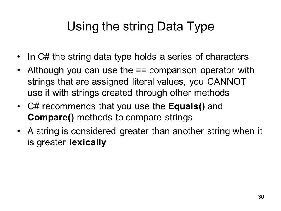 30 Using the string Data Type In C# the string data type holds a series of characters Although you can use the == comparison operator with strings that are assigned literal values, you CANNOT use it with strings created through other methods C# recommends that you use the Equals() and Compare() methods to compare strings A string is considered greater than another string when it is greater lexically